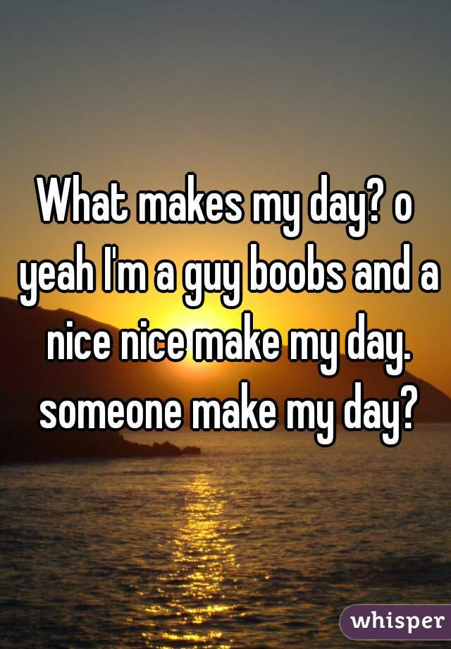 What makes my day? o yeah I'm a guy boobs and a nice nice make my day. someone make my day?