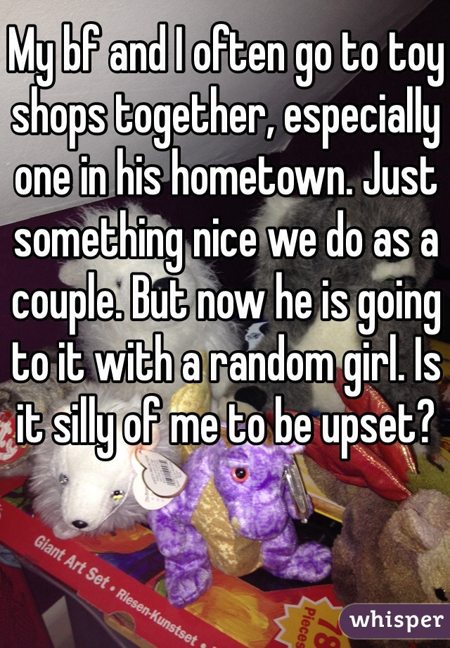 My bf and I often go to toy shops together, especially one in his hometown. Just something nice we do as a couple. But now he is going to it with a random girl. Is it silly of me to be upset?