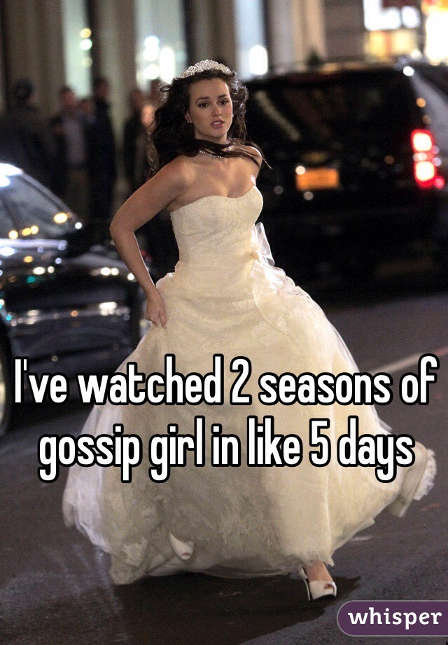 I've watched 2 seasons of gossip girl in like 5 days