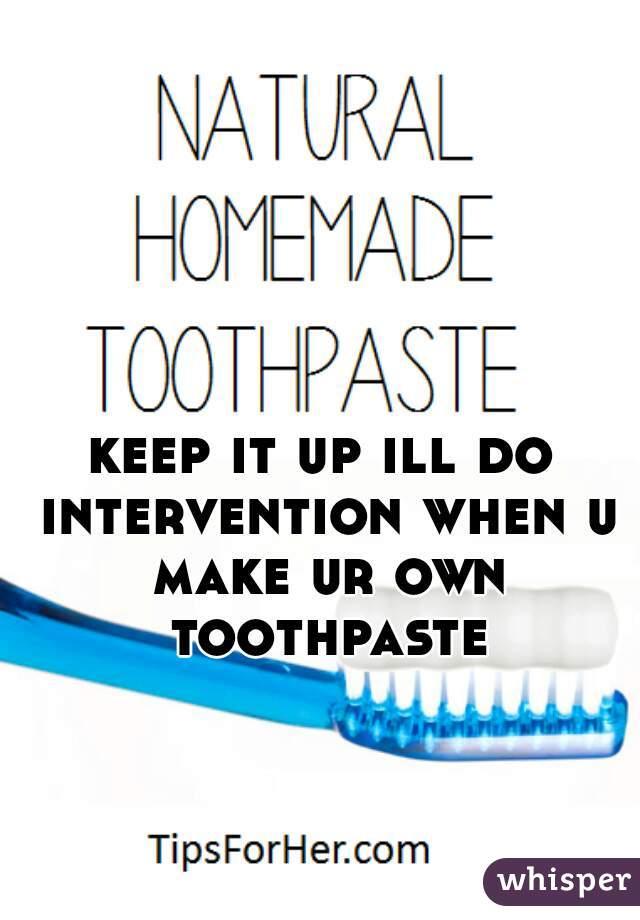 keep it up ill do intervention when u make ur own toothpaste