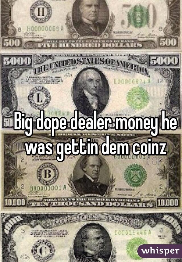 Big dope dealer money he was gettin dem coinz