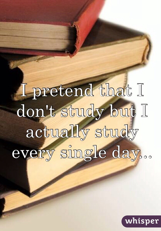 I pretend that I don't study but I actually study every single day...