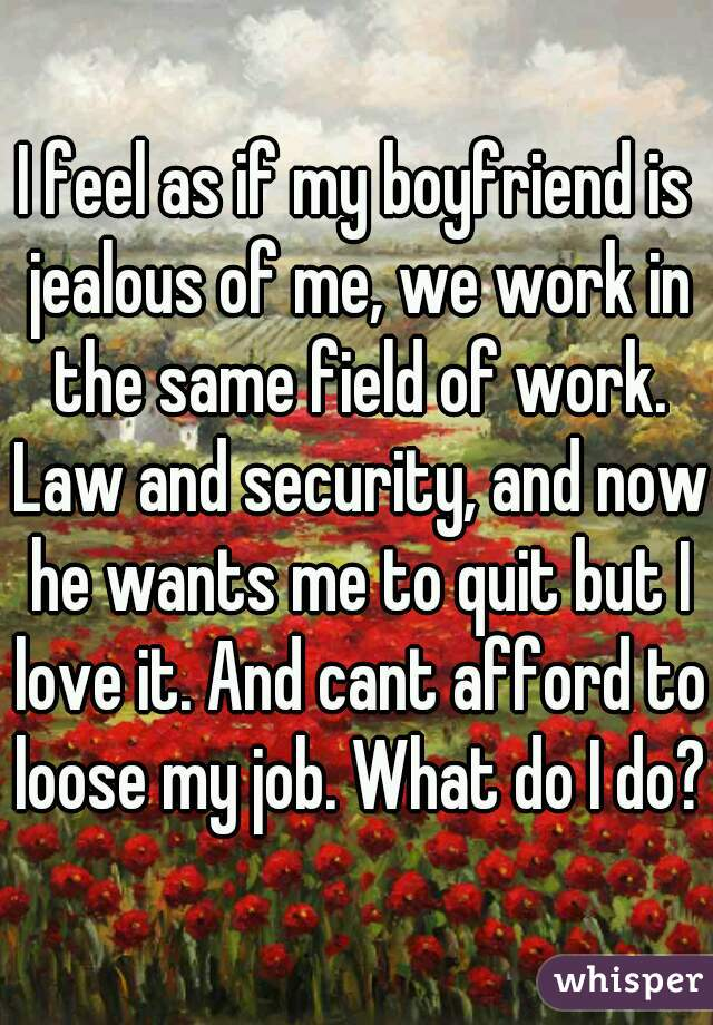 I feel as if my boyfriend is jealous of me, we work in the same field of work. Law and security, and now he wants me to quit but I love it. And cant afford to loose my job. What do I do?