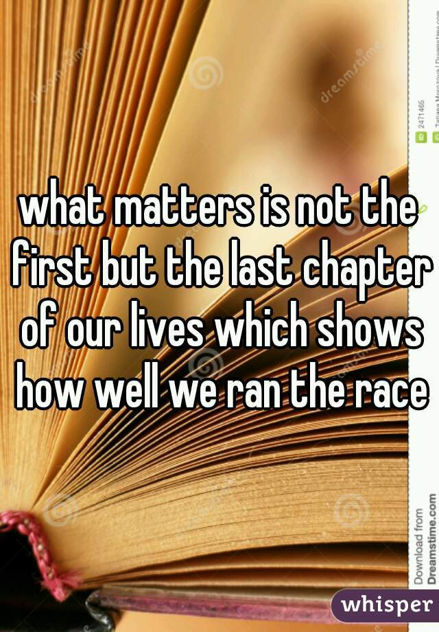 what matters is not the first but the last chapter of our lives which shows how well we ran the race