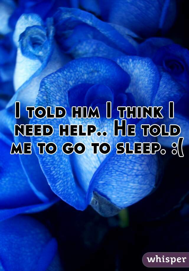 I told him I think I need help.. He told me to go to sleep. :(