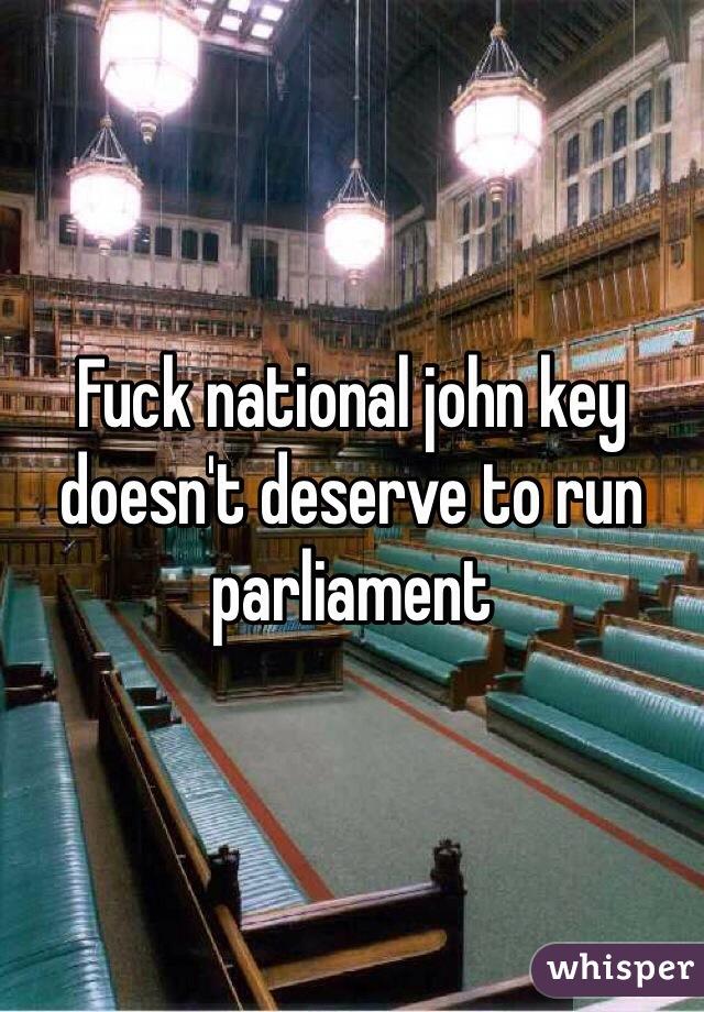 Fuck national john key doesn't deserve to run parliament