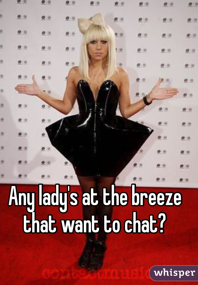 Any lady's at the breeze that want to chat?