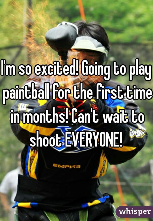 I'm so excited! Going to play paintball for the first time in months! Can't wait to shoot EVERYONE!