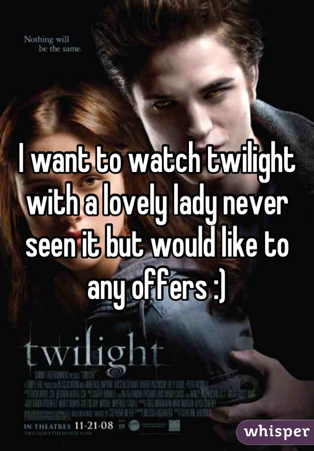 I want to watch twilight with a lovely lady never seen it but would like to any offers :)