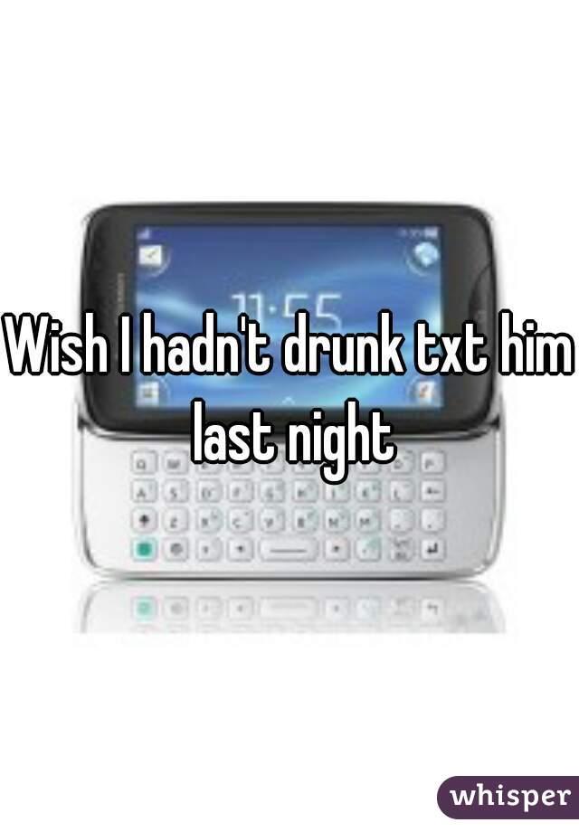 Wish I hadn't drunk txt him last night