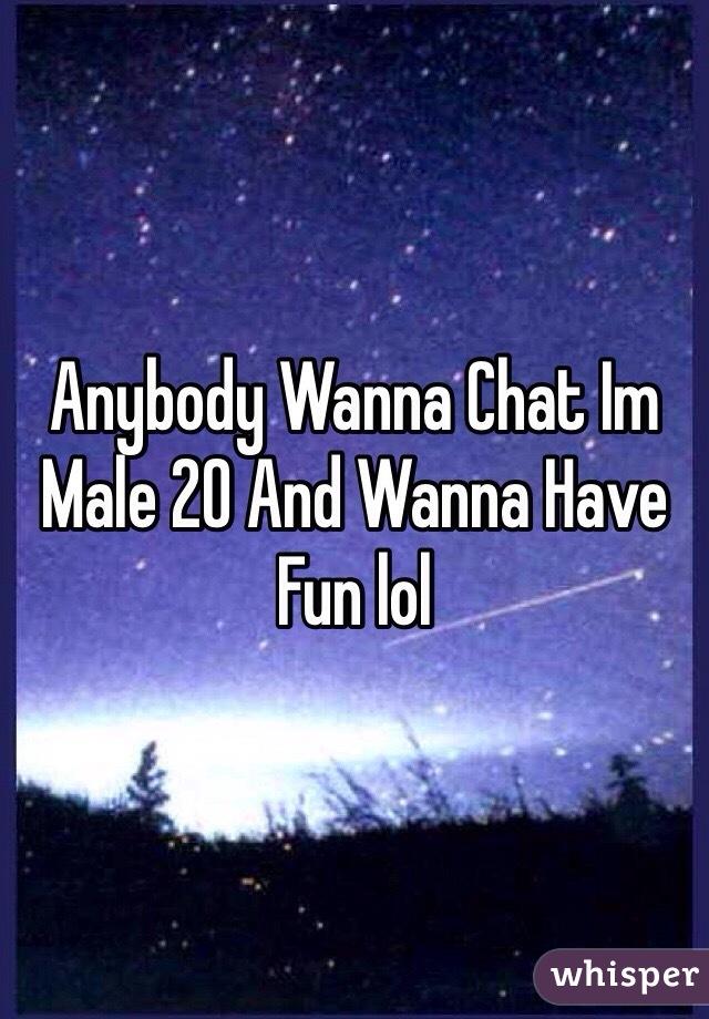 Anybody Wanna Chat Im Male 20 And Wanna Have Fun lol