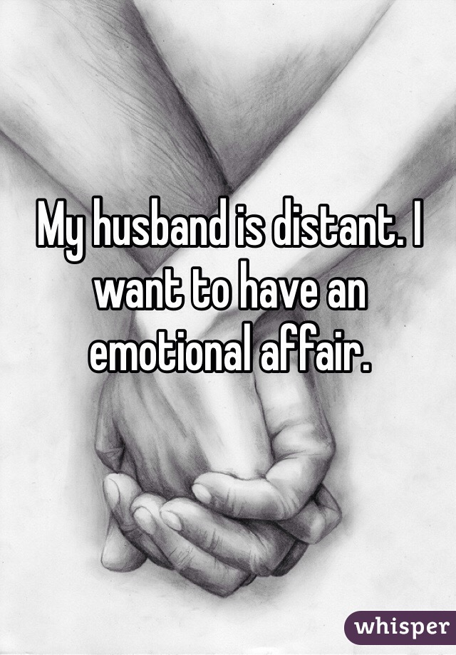 My husband is distant. I want to have an emotional affair.