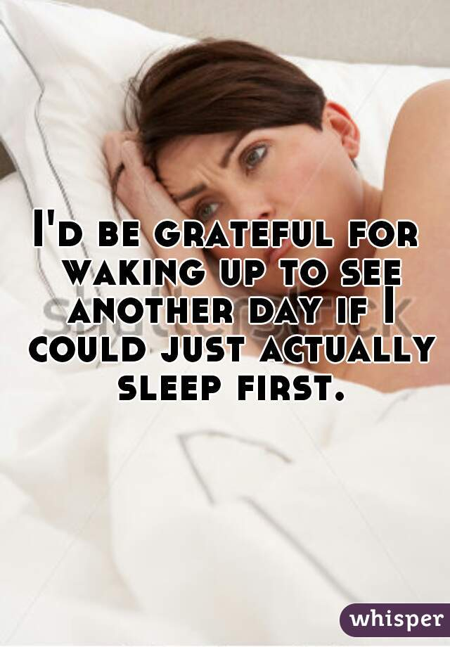 I'd be grateful for waking up to see another day if I could just actually sleep first.