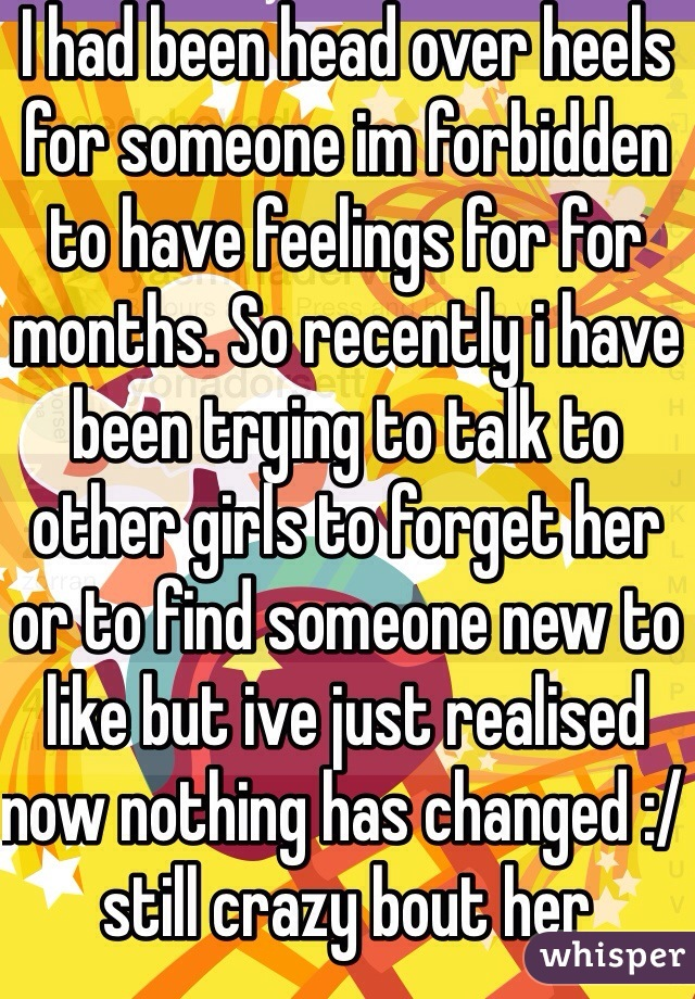 I had been head over heels for someone im forbidden to have feelings for for months. So recently i have been trying to talk to other girls to forget her or to find someone new to like but ive just realised now nothing has changed :/ still crazy bout her