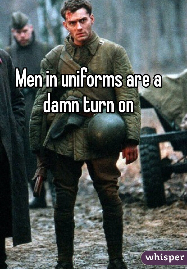 Men in uniforms are a damn turn on