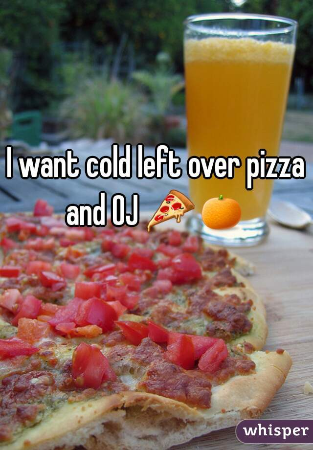 I want cold left over pizza and OJ 🍕🍊