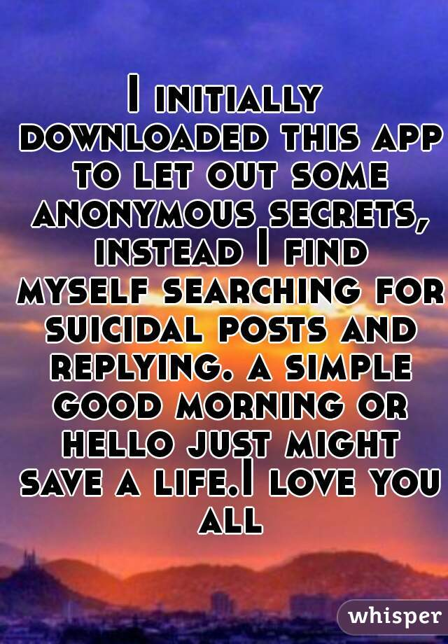 I initially downloaded this app to let out some anonymous secrets, instead I find myself searching for suicidal posts and replying. a simple good morning or hello just might save a life.I love you all