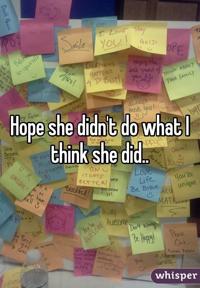 Hope she didn't do what I think she did..