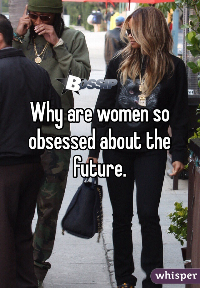 Why are women so obsessed about the future.