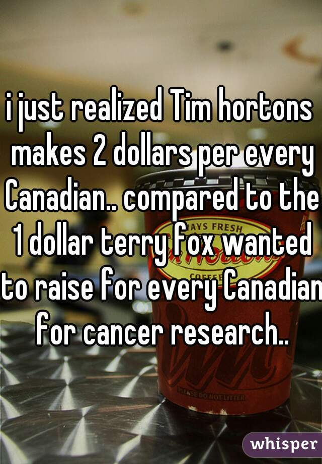i just realized Tim hortons makes 2 dollars per every Canadian.. compared to the 1 dollar terry fox wanted to raise for every Canadian for cancer research..