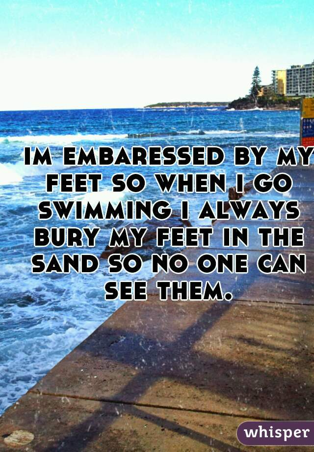 im embaressed by my feet so when i go swimming i always bury my feet in the sand so no one can see them.