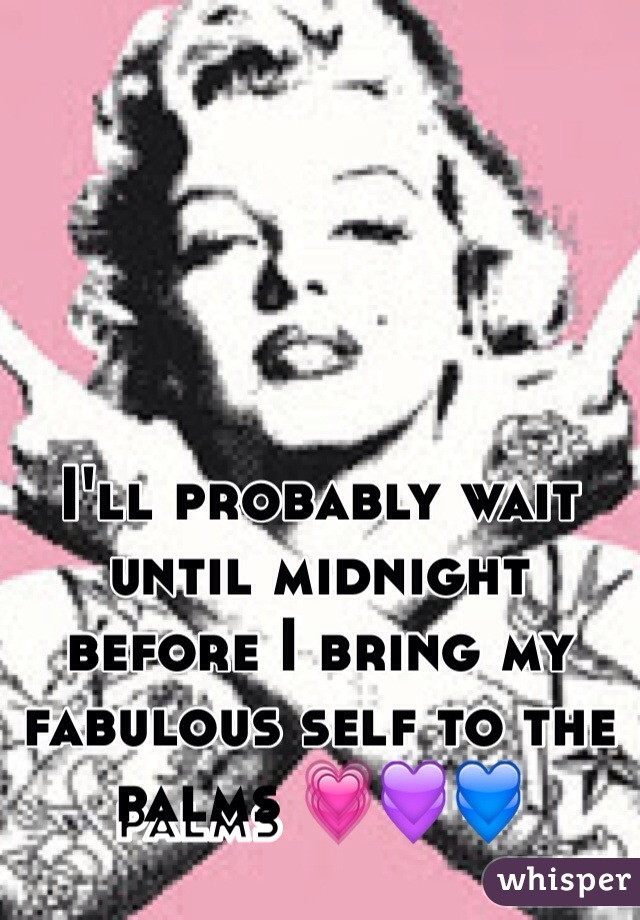 I'll probably wait until midnight before I bring my fabulous self to the palms 💗💜💙
