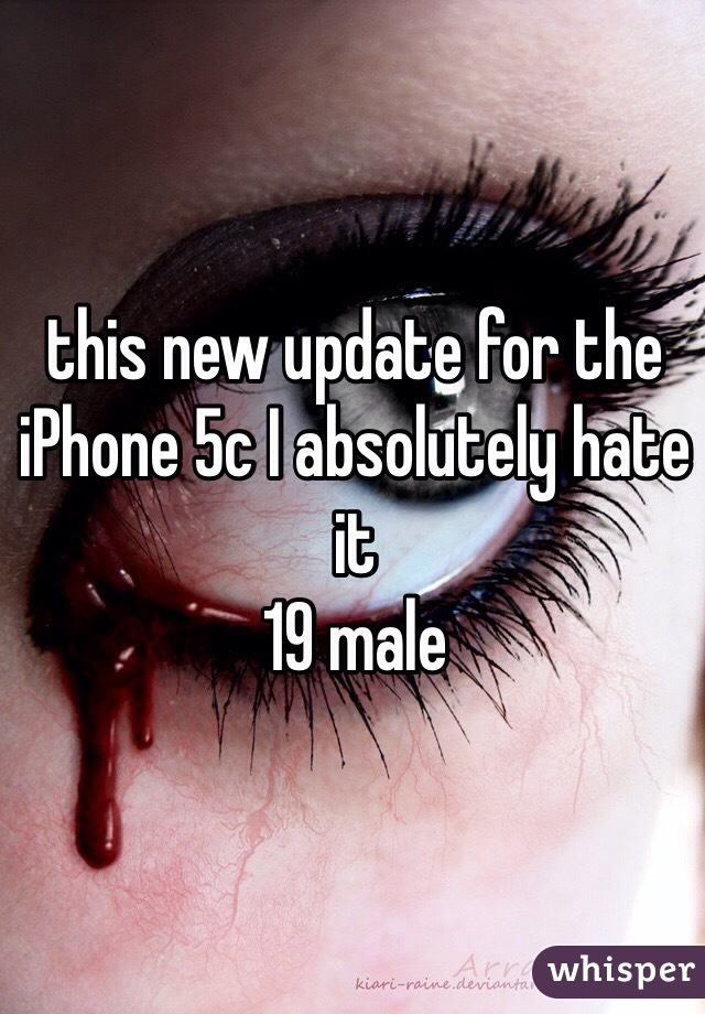 this new update for the iPhone 5c I absolutely hate it  19 male