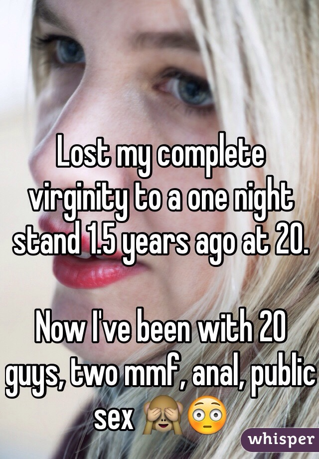 Lost my complete virginity to a one night stand 1.5 years ago at 20.   Now I've been with 20 guys, two mmf, anal, public sex 🙈😳