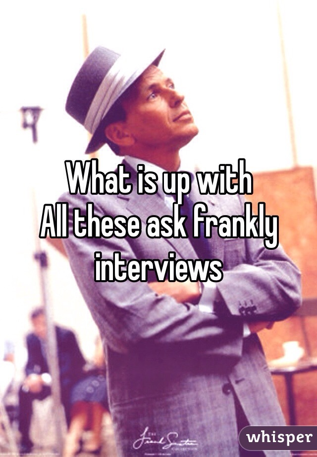 What is up with All these ask frankly interviews