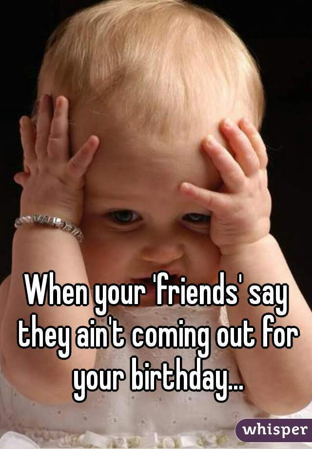 When your 'friends' say they ain't coming out for your birthday...