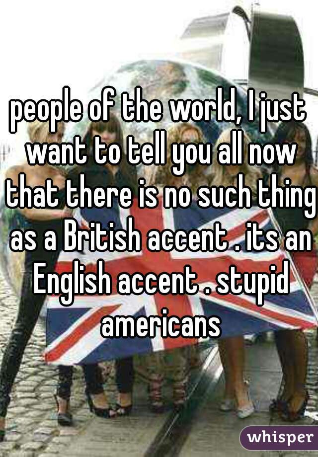 people of the world, I just want to tell you all now that there is no such thing as a British accent . its an English accent . stupid americans