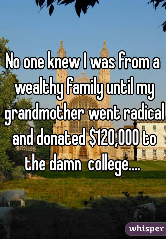 No one knew I was from a wealthy family until my grandmother went radical and donated $120,000 to the damn  college....