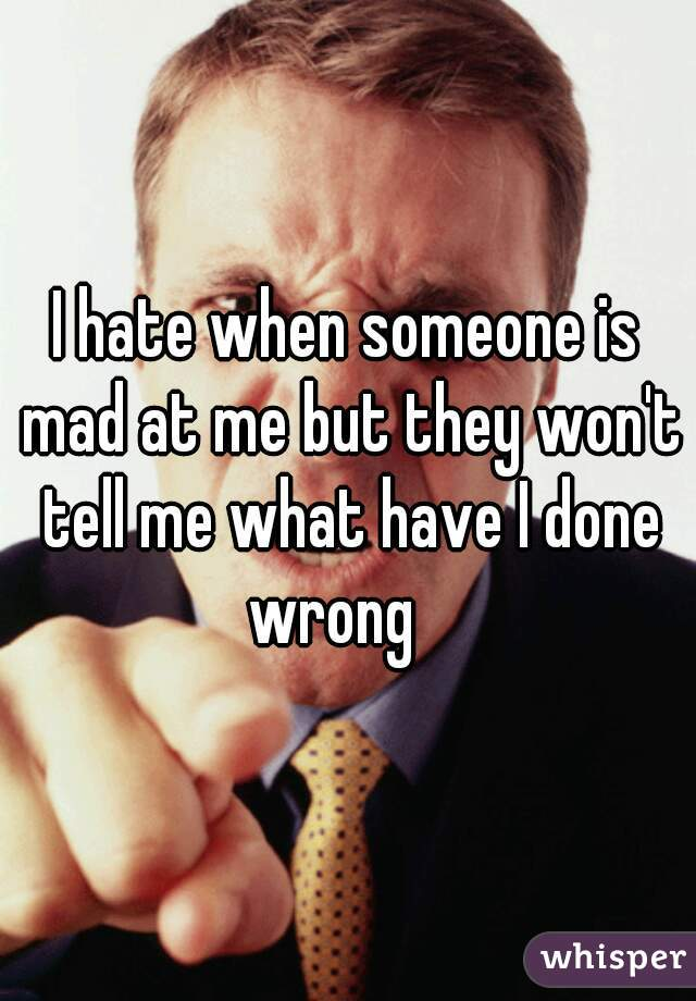I hate when someone is mad at me but they won't tell me what have I done wrong