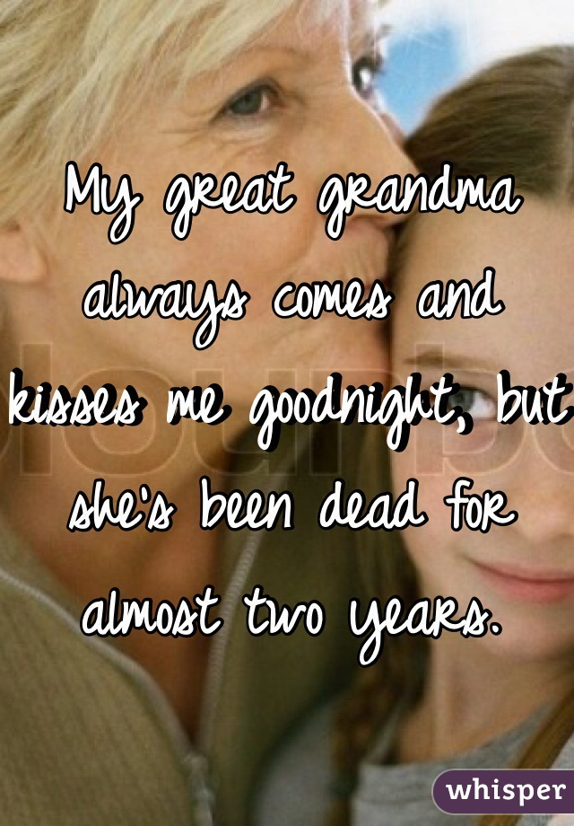 My great grandma always comes and kisses me goodnight, but she's been dead for almost two years.