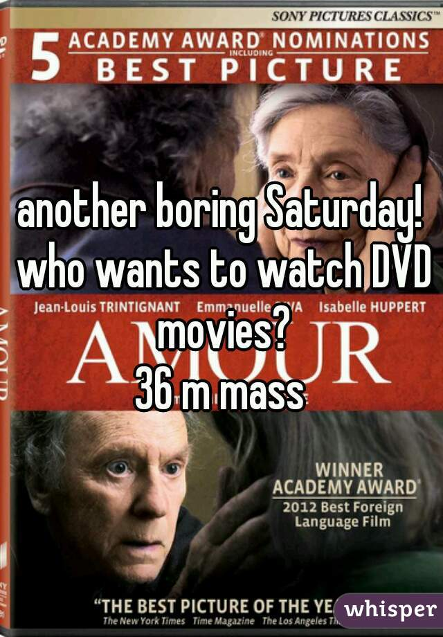 another boring Saturday! who wants to watch DVD movies? 36 m mass