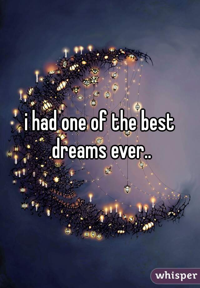i had one of the best dreams ever..