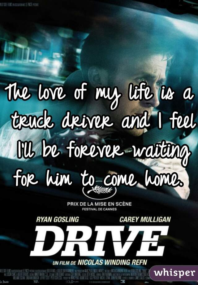 The love of my life is a truck driver and I feel I'll be forever waiting for him to come home.