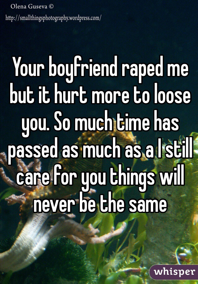 Your boyfriend raped me but it hurt more to loose you. So much time has passed as much as a I still care for you things will never be the same