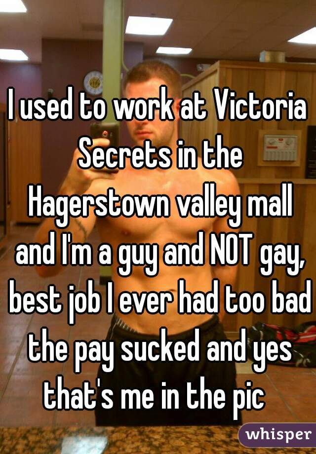 I used to work at Victoria Secrets in the Hagerstown valley mall and I'm a guy and NOT gay, best job I ever had too bad the pay sucked and yes that's me in the pic