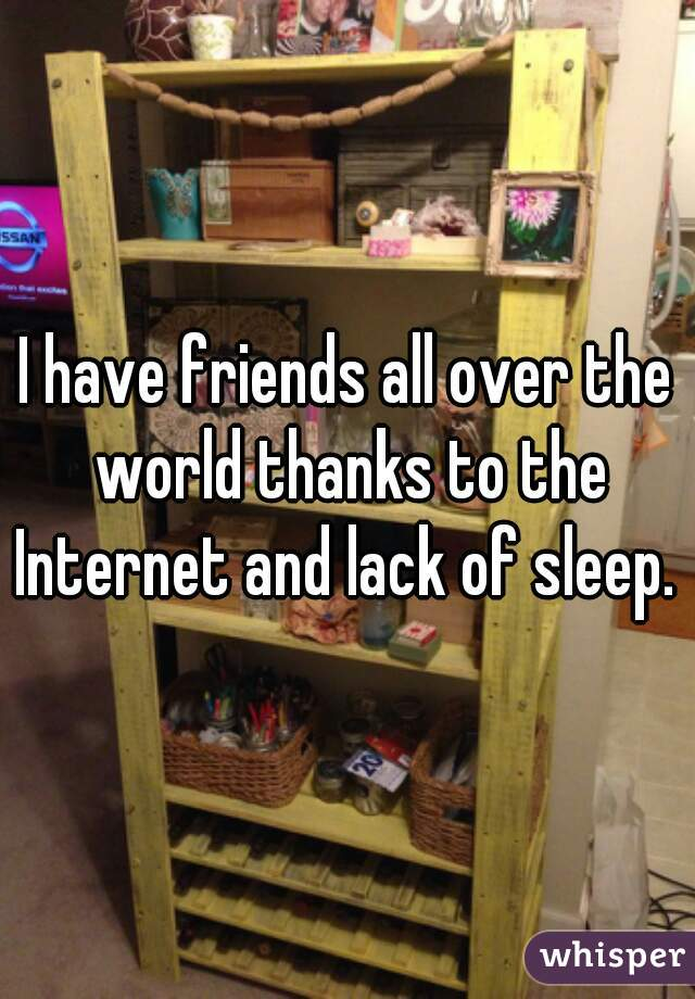 I have friends all over the world thanks to the Internet and lack of sleep.