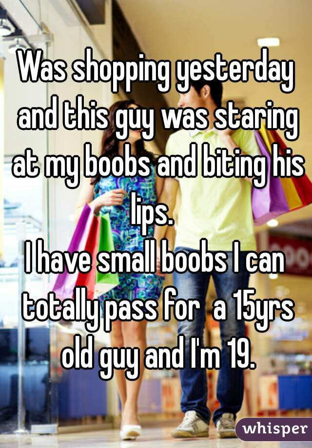 Was shopping yesterday and this guy was staring at my boobs and biting his lips.   I have small boobs I can totally pass for  a 15yrs old guy and I'm 19.