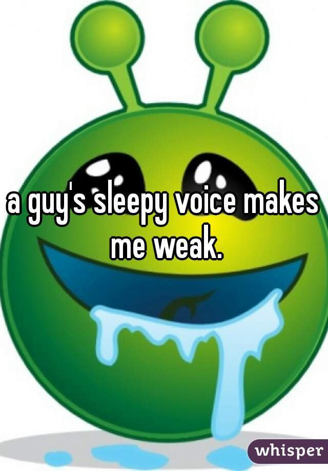 a guy's sleepy voice makes me weak.