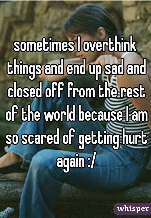 sometimes I overthink things and end up sad and closed off from the rest of the world because I am so scared of getting hurt again :/