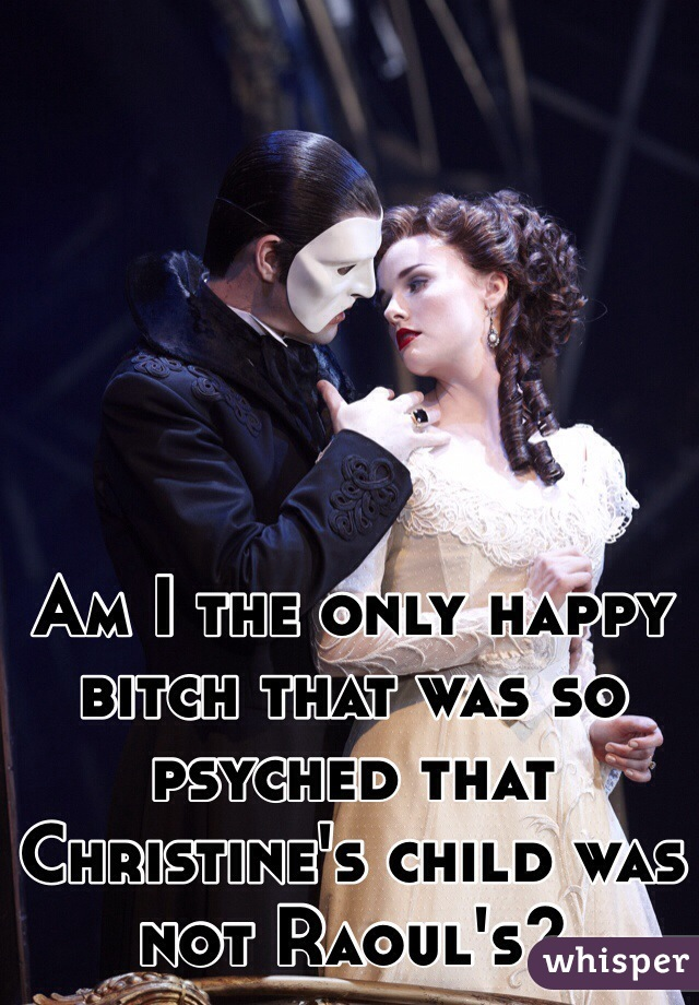 Am I the only happy bitch that was so psyched that Christine's child was not Raoul's?
