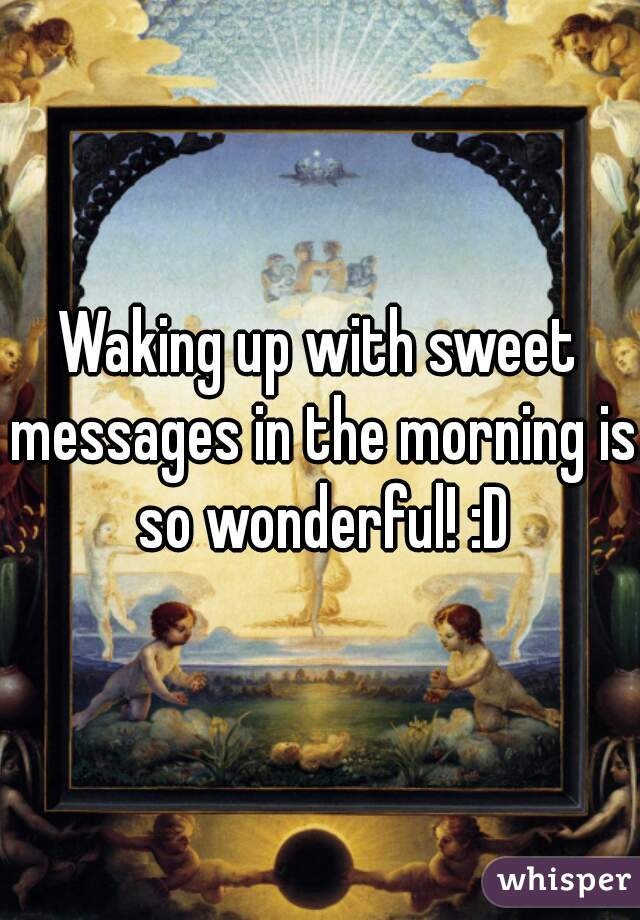 Waking up with sweet messages in the morning is so wonderful! :D