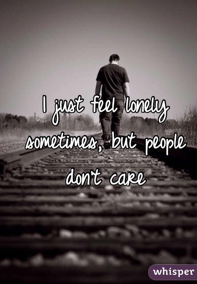 I just feel lonely sometimes, but people don't care