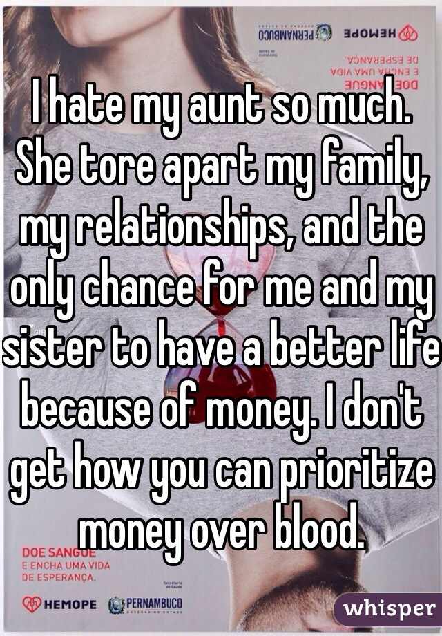 I hate my aunt so much. She tore apart my family, my relationships, and the only chance for me and my sister to have a better life because of money. I don't get how you can prioritize money over blood.