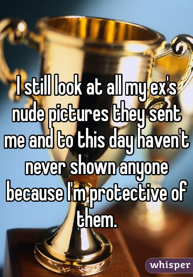 I still look at all my ex's nude pictures they sent me and to this day haven't never shown anyone because I'm protective of them.
