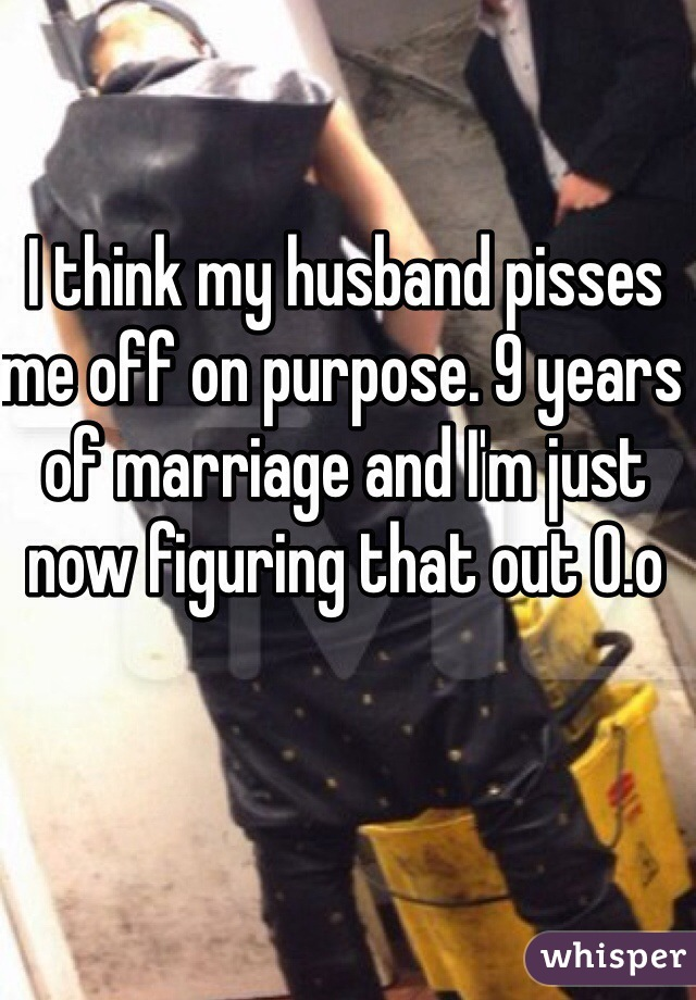 I think my husband pisses me off on purpose. 9 years of marriage and I'm just now figuring that out 0.o