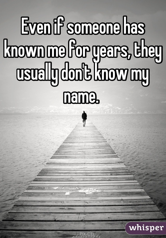 Even if someone has known me for years, they usually don't know my name.